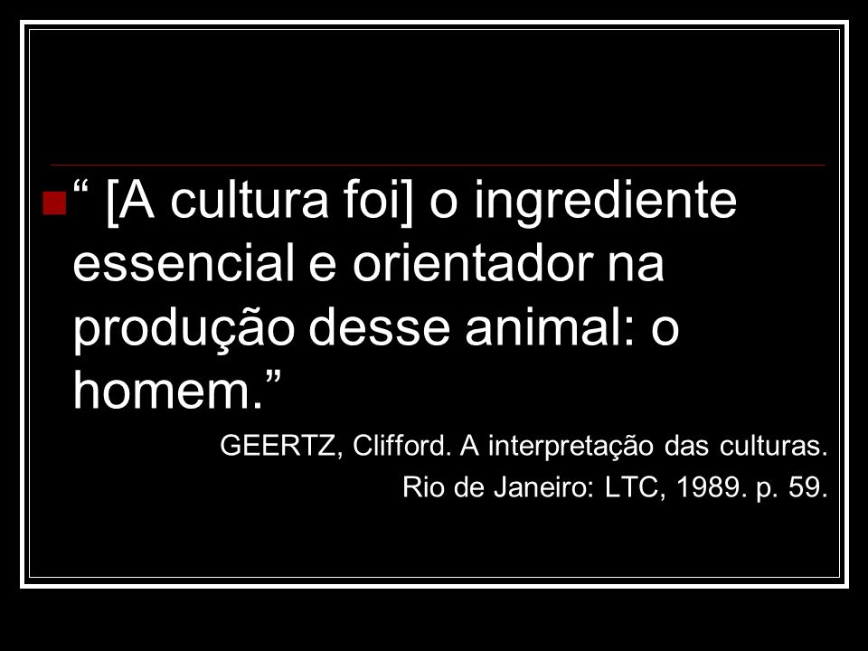 [A cultura foi] o ingrediente essencial e orientador na produção desse animal: o homem.